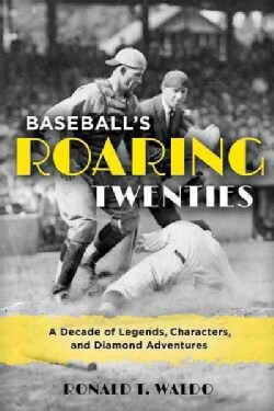 Baseball's Roaring Twenties: A Decade of Legends, Characters, and Diamond Adventures (Hardcover)