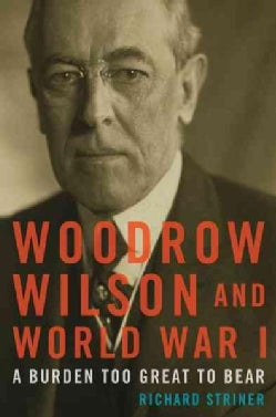 Woodrow Wilson and World War I: A Burden Too Great to Bear (Paperback)