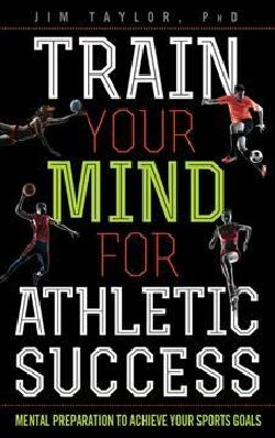 Train Your Mind for Athletic Success: Mental Preparation to Achieve Your Sports Goals (Hardcover)