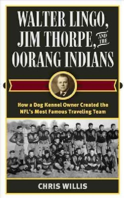 Walter Lingo, Jim Thorpe, and the Oorang Indians: How a Dog Kennel Owner Created the Nfl's Most Famous Traveling ... (Hardcover)