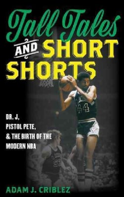 Tall Tales and Short Shorts: Dr. J, Pistol Pete, and the Birth of the Modern Nba (Hardcover)