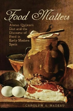 Food Matters: Alonso Quijano's Diet and the Discourse of Food in Early Modern Spain (Hardcover)