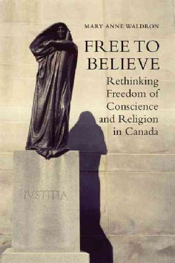 Free to Believe: Rethinking Freedom of Conscience and Religion in Canada (Hardcover)