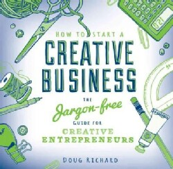 How to Start a Creative Business: The Jargon-free Guide for Creative Entrepreneurs (Paperback)
