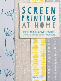 Screen Printing at Home: Print Your Own Fabric to Make Simple Sewn Projects (Paperback)