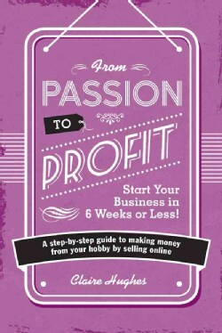 From Passion to Profit: Start Your Business in 6 Weeks or Less!A Step-by-step Guide to Making Money from Your Hob... (Paperback)