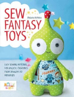 Sew Fantasy Toys: Easy Sewing Patterns for Magical Creatures from Dragons to Mermaids (Paperback)