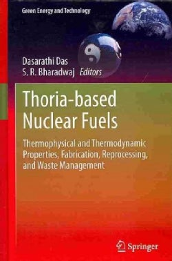 Thoria-based Nuclear Fuels: Thermophysical and Thermodynamic Properties, Fabrication, Reprocessing, and Waste Man... (Hardcover)