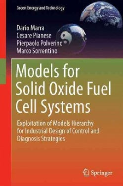 Models for Solid Oxide Fuel Cell Systems: Exploitation of Models Hierarchy for Industrial Design of Control and D... (Hardcover)