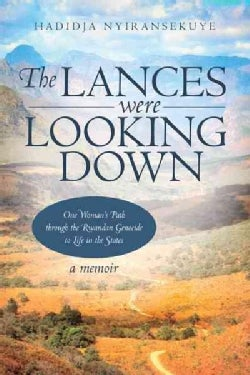 The Lances Were Looking Down: One Womans Path Through the Rwandan Genocide to Life in the States (Paperback)