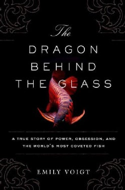 The Dragon Behind the Glass: A True Story of Power, Obsession, and the Worlds Most Coveted Fish (Hardcover)