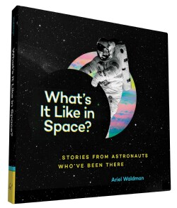 What's It Like in Space?: Stories from Astronauts Who've Been There (Hardcover)