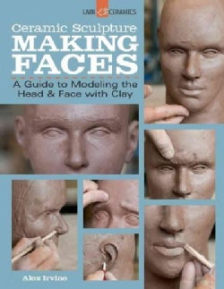 Ceramic Sculpture: Making Faces: A Guide to Modeling the Head & Face With Clay (Paperback)