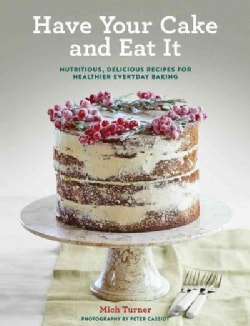 Have Your Cake and Eat It: Nutritious, Delicious Recipes for Healthier Everyday Baking (Hardcover)