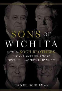 Sons of Wichita: How the Koch Brothers Became America's Most Powerful and Private Dynasty (Hardcover)