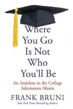 Where You Go Is Not Who You'll Be: An Antidote to the College Admissions Mania (Paperback)