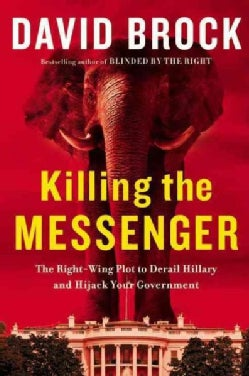 Killing the Messenger: The Right-Wing Plot to Derail Hillary and Hijack Your Government (Hardcover)
