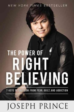 The Power of Right Believing: 7 Keys to Freedom from Fear, Guilt, and Addiction (Hardcover)
