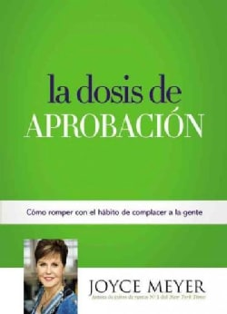 La dosis de aprobacion / The Approval Fix: Como Romper con el Habito de Complacer a la Gente (Paperback)
