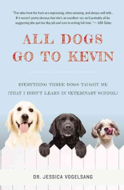 All Dogs Go to Kevin: Everything Three Dogs Taught Me - That I Didn't Learn in Veterinary School (Paperback)