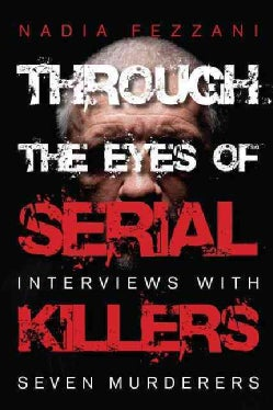 Through the Eyes of Serial Killers: Interviews With Seven Murderers (Paperback)