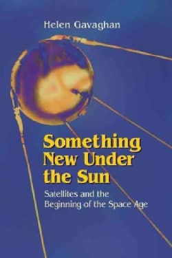 Something New Under the Sun: Satellites and the Beginning of the Space Age (Paperback)
