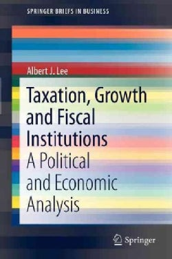 Taxation, Growth and Fiscal Institutions: A Political and Economic Analysis (Paperback)