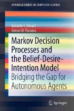 Markov Decision Processes and the Belief-desire-intention Model: Bridging the Gap for Autonomous Agents (Paperback)