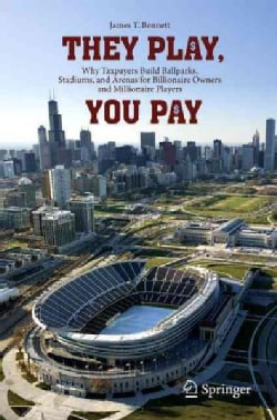 They Play, You Pay: Why Taxpayers Build Ballparks, Stadiums, and Arenas for Billionaire Owners and Millionaire Pl... (Paperback)