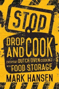 Stop, Drop, and Cook: Everyday Dutch Oven Cooking With Food Storage (Paperback)