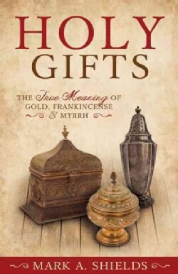 Holy Gifts: The True Meaning of Gold, Frankincense & Myrrh (Paperback)