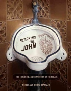 Remaking the John: The Invention and Reinvention of the Toilet (Hardcover)