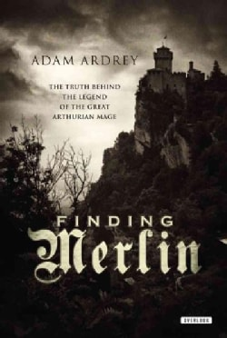 Finding Merlin: The Truth Behind the Legend of the Great Arthurian Mage (Paperback)
