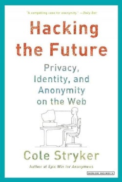 Hacking the Future: Privacy, Identity, and Anonymity on the Web (Paperback)