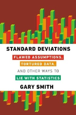 Standard Deviations: Flawed Assumptions, Tortured Data, and Other Ways to Lie With Statistics (Hardcover)