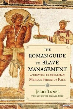 The Roman Guide to Slave Management: A Treatise by Nobleman Marcus Sidonius Falx (Hardcover)