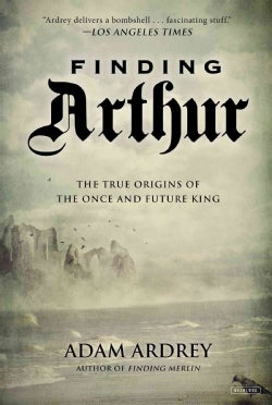 Finding Arthur: The True Origins of the Once and Future King (Paperback)