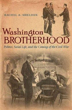 Washington Brotherhood: Politics, Social Life, and the Coming of the Civil War (Hardcover)