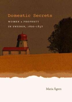 Domestic Secrets: Women & Property in Sweden, 1600-1857 (Paperback)