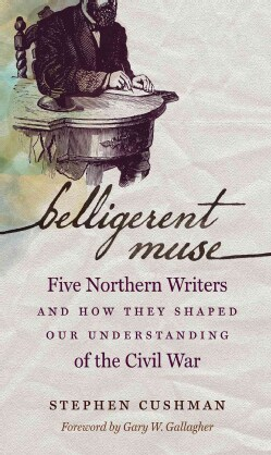 Belligerent Muse: Five Northern Writers and How They Shaped Our Understanding of the Civil War (Hardcover)