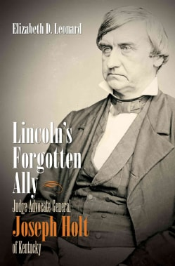 Lincoln's Forgotten Ally: Judge Advocate General Joseph Holt of Kentucky (Paperback)
