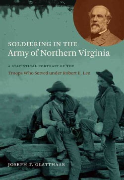 Soldiering in the Army of Northern Virginia: A Statistical Portrait of the Troops Who Served Under Robert E. Lee (Paperback)
