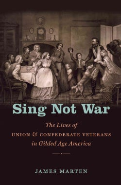 Sing Not War: The Lives of Union & Confederate Veterans in Gilded Age America (Paperback)