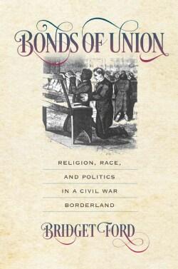 Bonds of Union: Religion, Race, and Politics in a Civil War Borderland (Hardcover)
