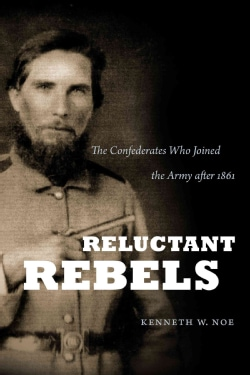 Reluctant Rebels: The Confederates Who Joined the Army After 1861 (Paperback)