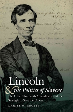 Lincoln and the Politics of Slavery: The Other Thirteenth Amendment and the Struggle to Save the Union (Hardcover)