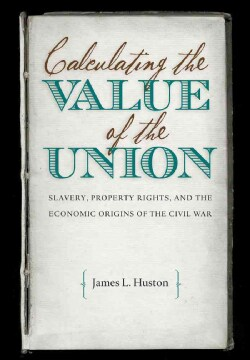 Calculating the Value of the Union: Slavery, Property Rights, and the Economic Origins of the Civil War (Paperback)