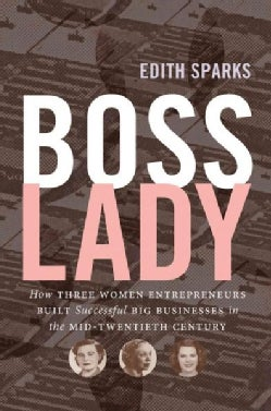Boss Lady: How Three Women Entrepreneurs Built Successful Big Businesses in the Mid-Twentieth Century (Paperback)