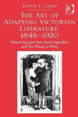 The Art of Adapting Victorian Literature, 1848-1920: Dramatizing Jane Eyre, David Copperfield, and the Woman in W... (Hardcover)