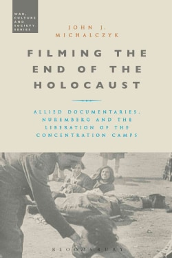 Filming the End of the Holocaust: Allied Documentaries, Nuremberg and the Liberation of the Concentration Camps (Hardcover)